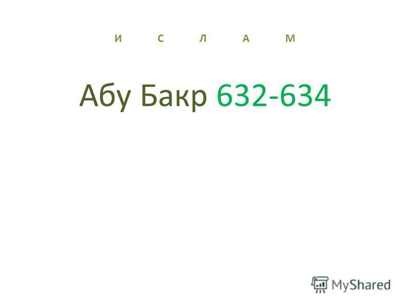 И С Л А М Абу Бакр 632-634