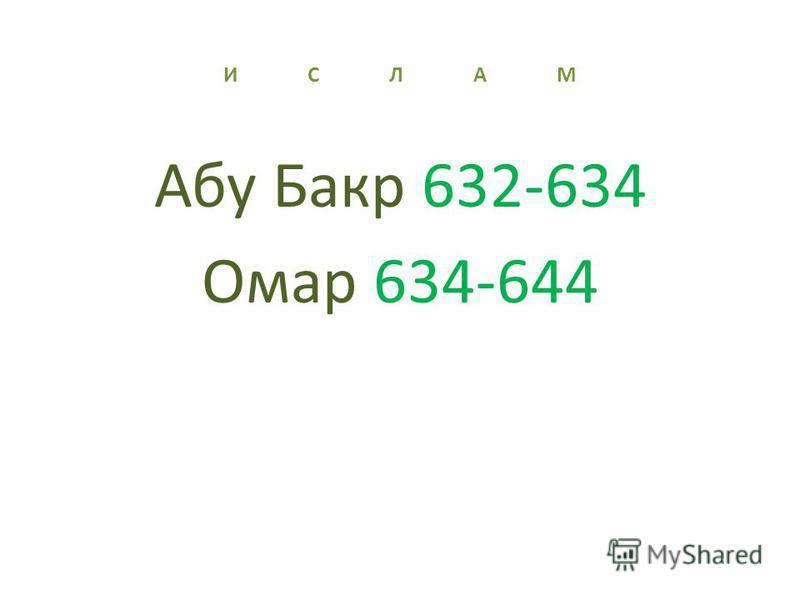 И С Л А М Абу Бакр 632-634 Омар 634-644