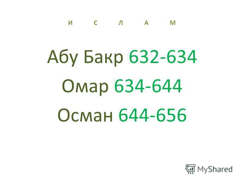 И С Л А М Абу Бакр 632-634 Омар 634-644 Осман 644-656