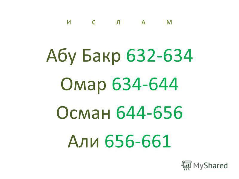 И С Л А М Абу Бакр 632-634 Омар 634-644 Осман 644-656 Али 656-661