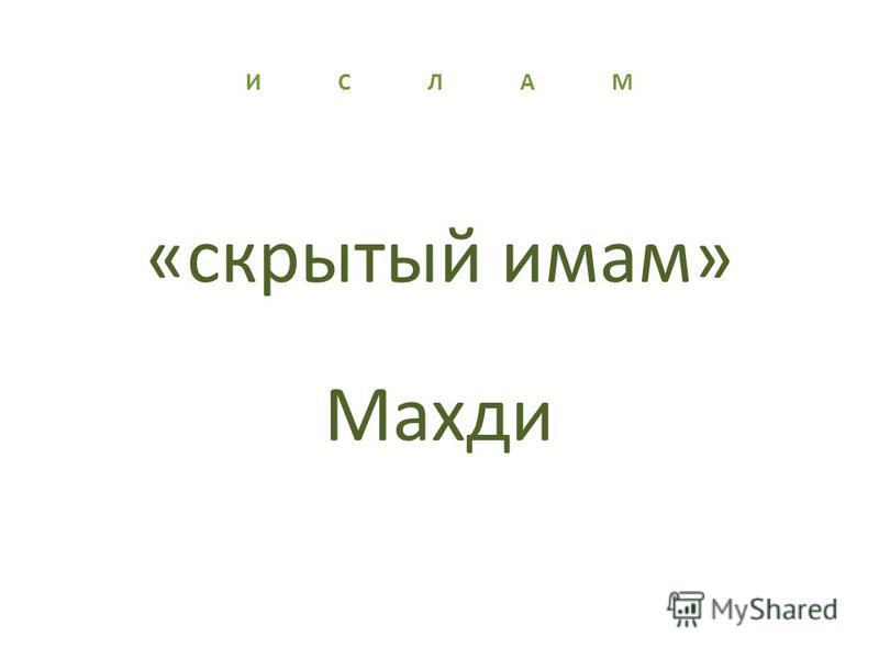 И С Л А М «скрытый имам» Махди
