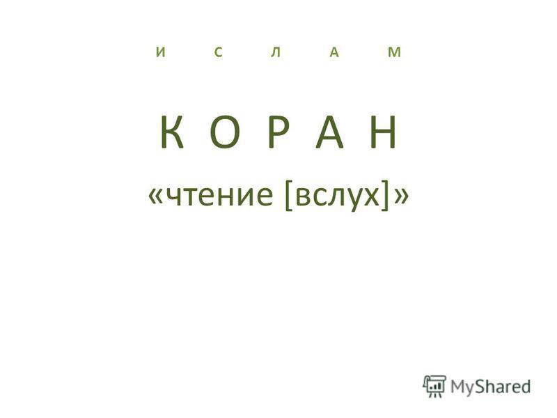 И С Л А М К О Р А Н «чтение [вслух]»