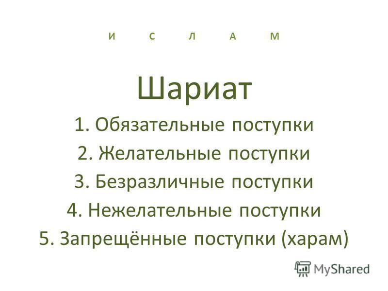 И С Л А М Шариат 1. Обязательные поступки 2. Желательные поступки 3. Безразличные поступки 4. Нежелательные поступки 5. Запрещённые поступки (харам)