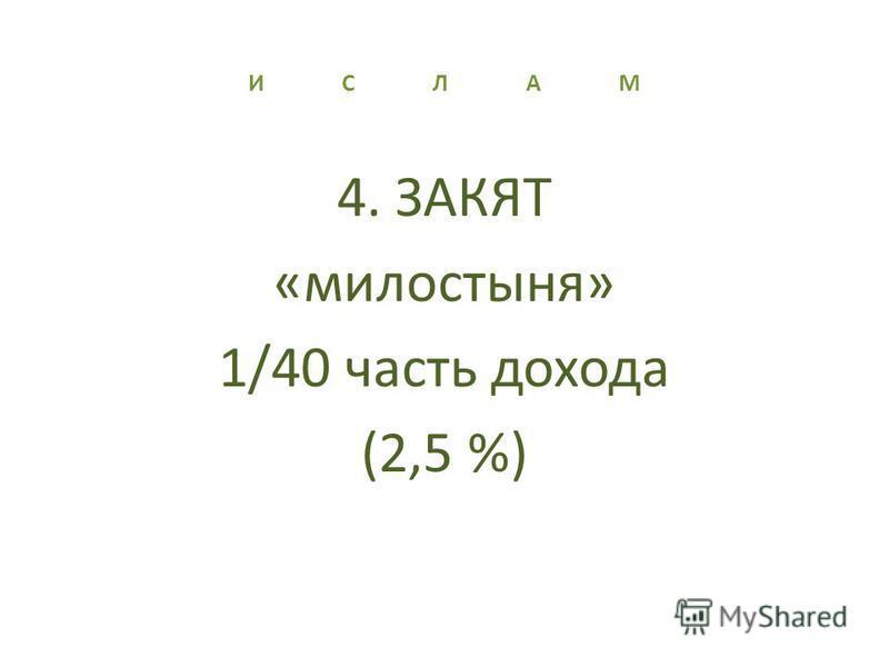 И С Л А М 4. ЗАКЯТ «милостыня» 1/40 часть дохода (2,5 %)