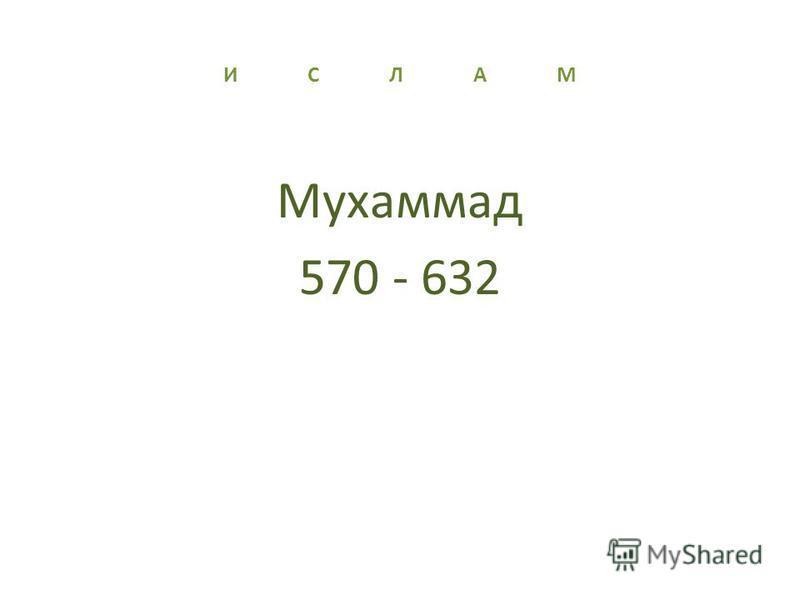 И С Л А М Мухаммад 570 - 632
