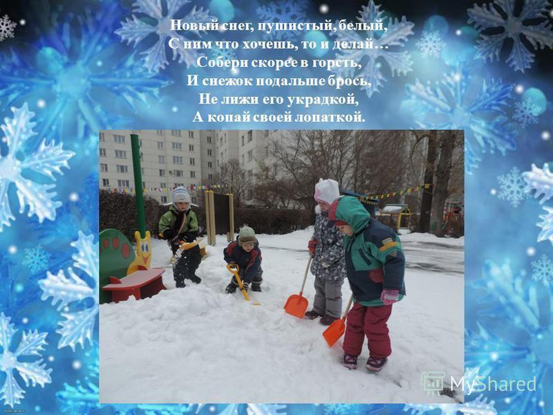 Новый снег, пушистый, белый, С ним что хочешь, то и делай… Собери скорее в горсть, И снежок подальше брось, Не лижи его украдкой, А копай своей лопаткой.