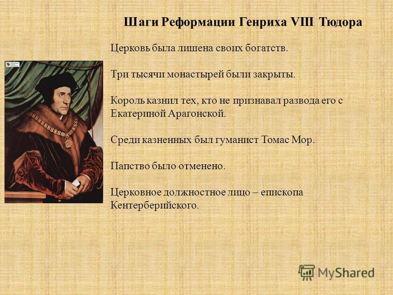 Шаги Реформации Генриха VIII Тюдора Церковь была лишена своих богатств. Три тысячи монастырей были закрыты. Король казнил тех, кто не признавал развода его с Екатериной Арагонской. Среди казненных был гуманист Томас Мор. Папство было отменено. Церков