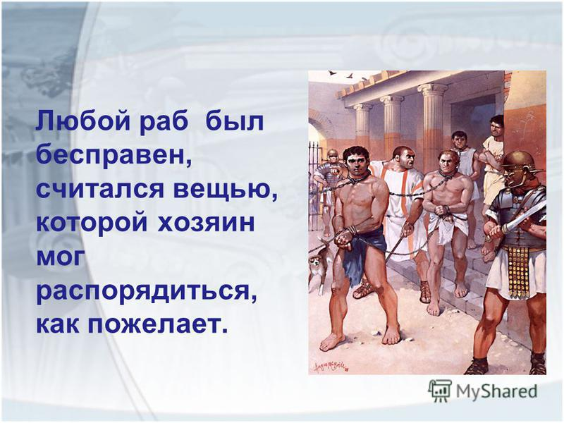 Любой раб был бесправен, считался вещью, которой хозяин мог распорядиться, как пожелает.