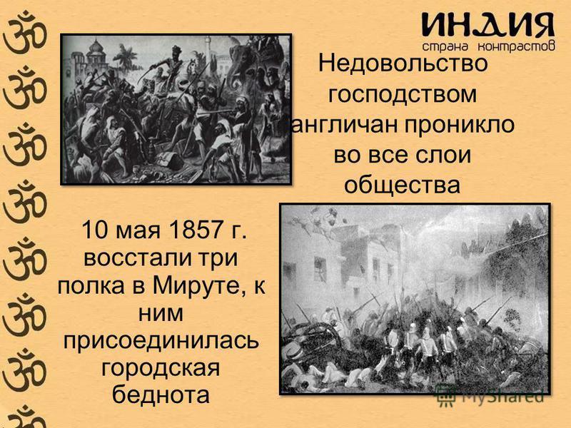 Недовольство господством англичан проникло во все слои общества 10 мая 1857 г. восстали три полка в Мируте, к ним присоединилась городская беднота