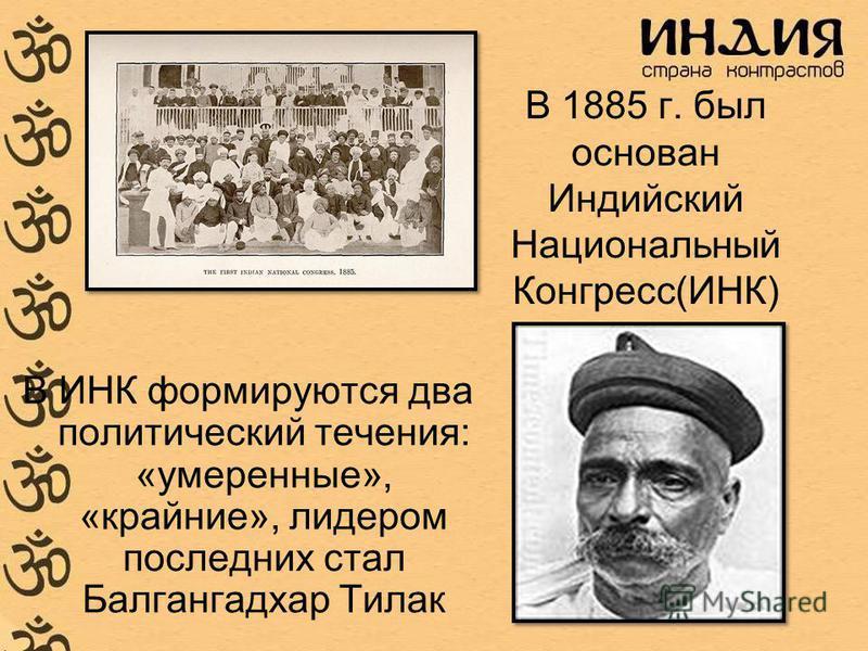 В 1885 г. был основан Индийский Национальный Конгресс(ИНК) В ИНК формируются два политический течения: «умеренные», «крайние», лидером последних стал Балгангадхар Тилак