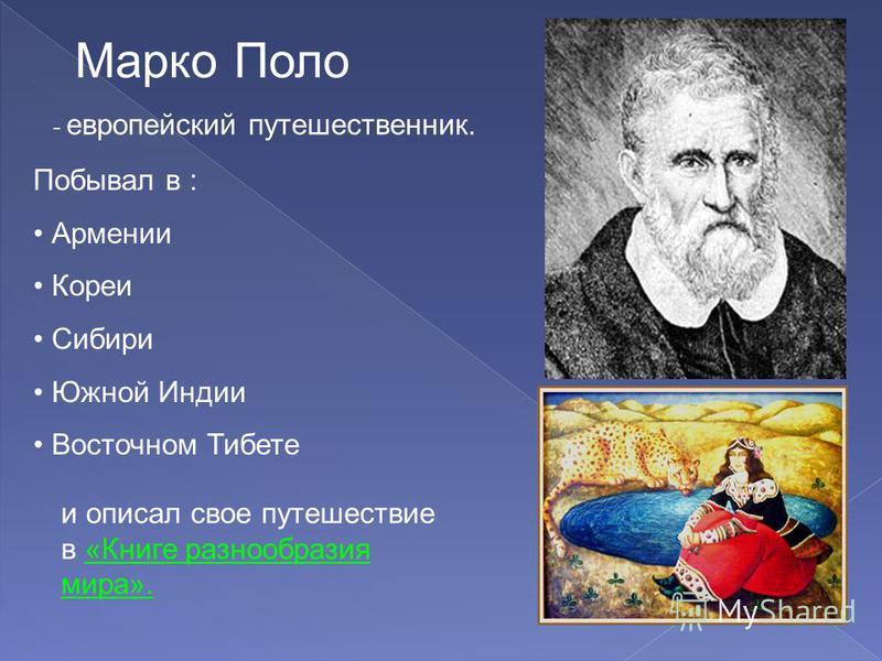 Марко Поло - европейский путешественник. Побывал в : Армении Кореи Сибири Южной Индии Восточном Тибете и описал свое путешествие в «Книге разнообразия мира».