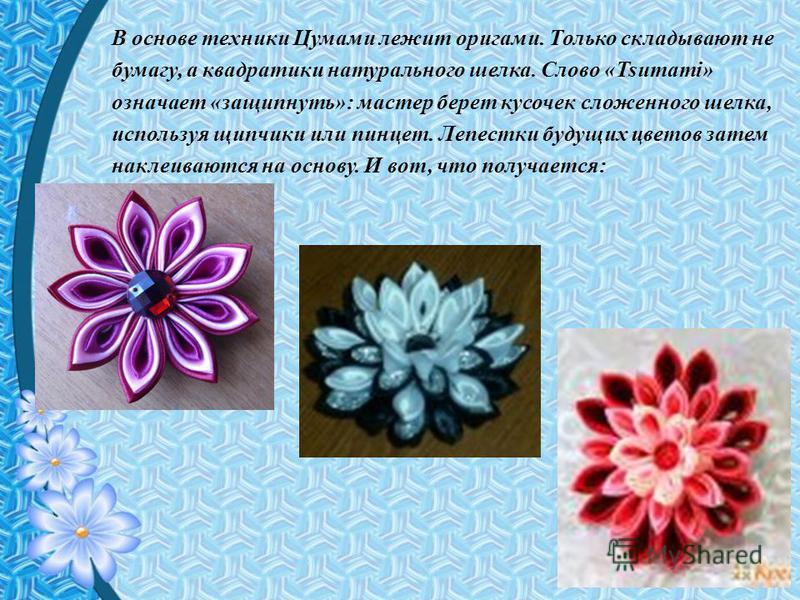 В основе техники Цумами лежит оригами. Только складывают не бумагу, а квадратики натурального шелка. Слово «Tsumami» означает «защипнуть»: мастер берет кусочек сложенного шелка, используя щипчики или пинцет. Лепестки будущих цветов затем наклеиваются