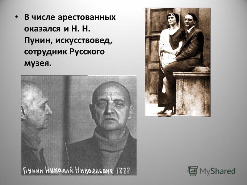 В числе арестованных оказался и Н. Н. Пунин, искусствовед, сотрудник Русского музея.