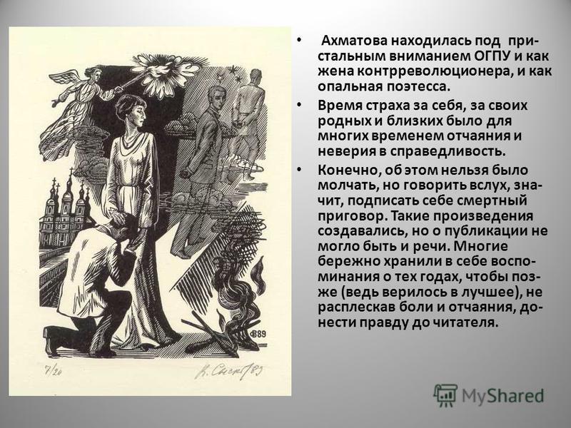 Ахматова находилась под при- стальным вниманием ОГПУ и как жена контрреволюционера, и как опальная поэтесса. Время страха за себя, за своих родных и близких было для многих временем отчаяния и неверия в справедливость. Конечно, об этом нельзя было мо