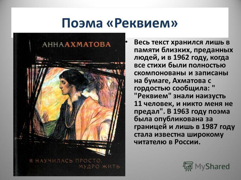 Поэма «Реквием» Весь текст хранился лишь в памяти близких, преданных людей, и в 1962 году, когда все стихи были полностью скомпонованы и записаны на бумаге, Ахматова с гордостью сообщила: