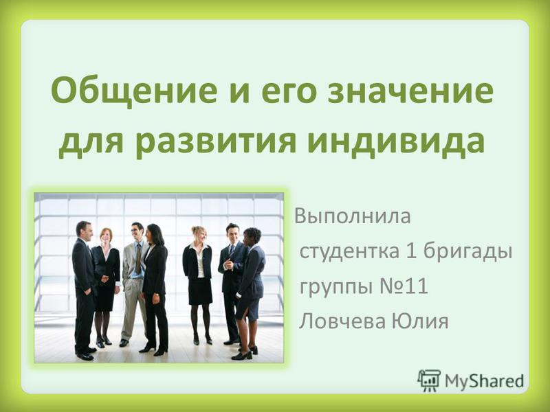 Общение и его значение для развития индивида Выполнила студентка 1 бригады группы 11 Ловчева Юлия