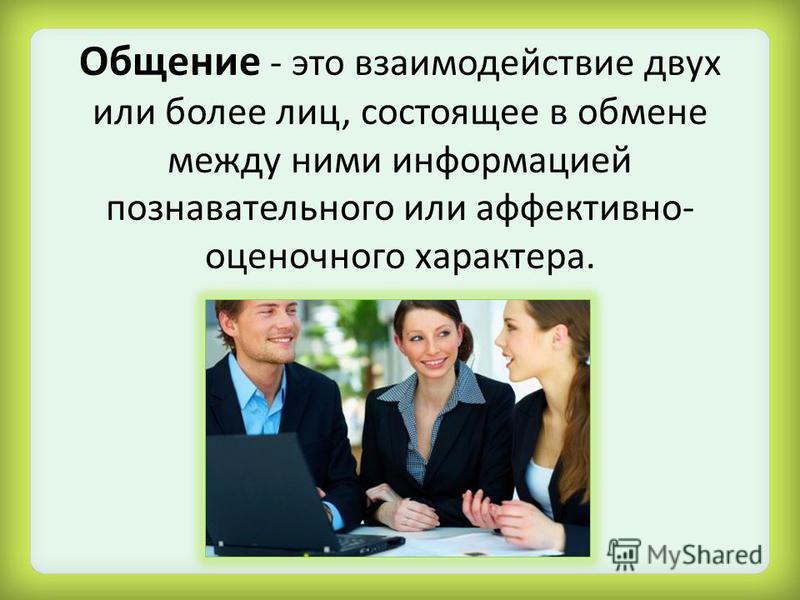 Общение - это взаимодействие двух или более лиц, состоящее в обмене между ними информацией познавательного или аффективно- оценочного характера.