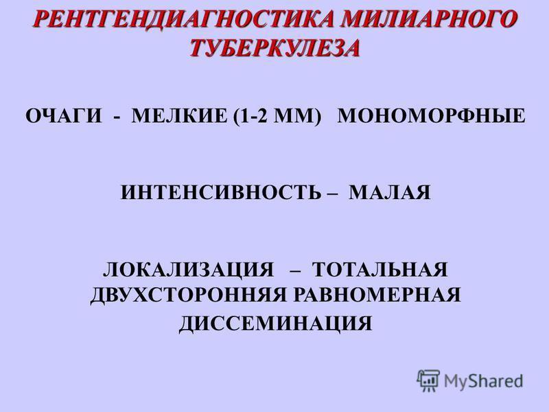 РЕНТГЕНДИАГНОСТИКА МИЛИАРНОГО ТУБЕРКУЛЕЗА ОЧАГИ - МЕЛКИЕ (1-2 ММ) МОНОМОРФНЫЕ ИНТЕНСИВНОСТЬ – МАЛАЯ ЛОКАЛИЗАЦИЯ – ТОТАЛЬНАЯ ДВУХСТОРОННЯЯ РАВНОМЕРНАЯ ДИССЕМИНАЦИЯ