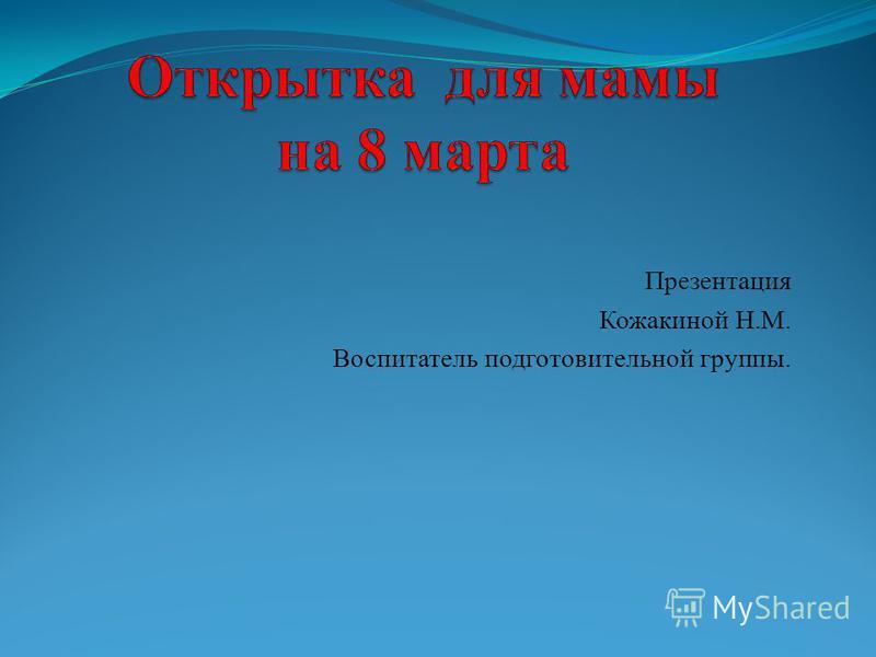 Презентация Кожакиной Н.М. Воспитатель подготовительной группы.