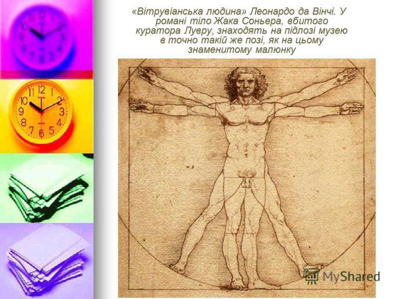 «Вітрувіанська людина» Леонардо да Вінчі. У романі тіло Жака Соньера, вбитого куратора Лувру, знаходять на підлозі музею в точно такій же позі, як на цьому знаменитому малюнку «Вітрувіанська людина» Леонардо да Вінчі. У романі тіло Жака Соньера, вбит
