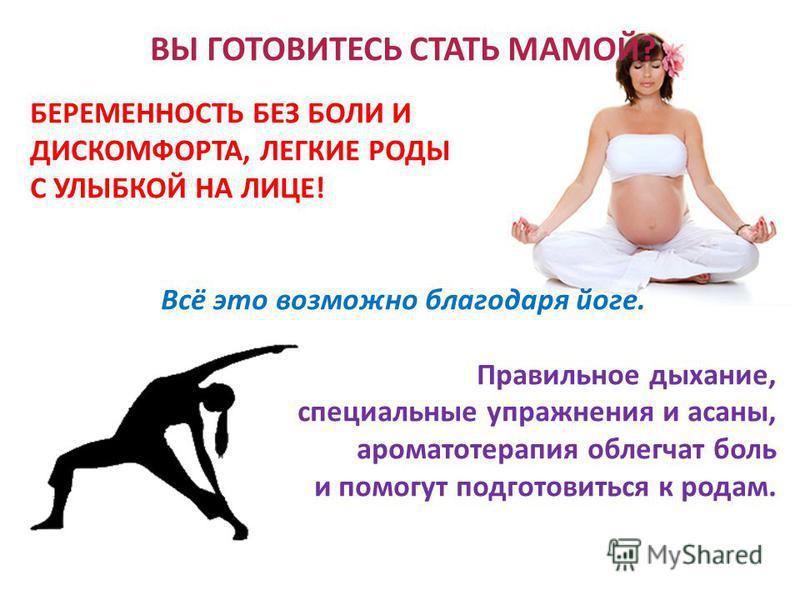 ВЫ ГОТОВИТЕСЬ СТАТЬ МАМОЙ? БЕРЕМЕННОСТЬ БЕЗ БОЛИ И ДИСКОМФОРТА, ЛЕГКИЕ РОДЫ С УЛЫБКОЙ НА ЛИЦЕ! Всё это возможно благодаря йоге. Правильное дыхание, специальные упражнения и асаны, ароматотерапия облегчат боль и помогут подготовиться к родам.