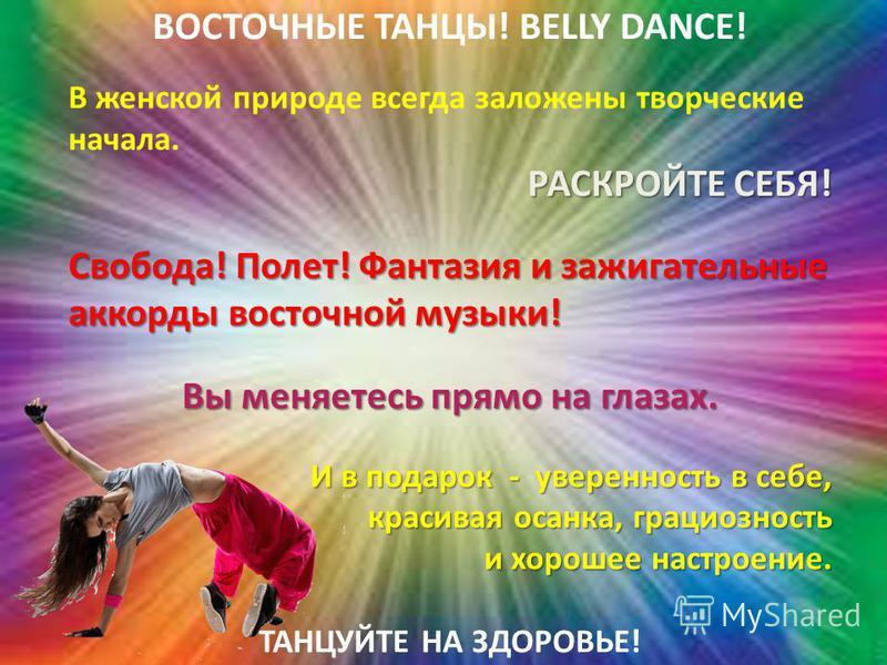 ВОСТОЧНЫЕ ТАНЦЫ! BELLY DANCE! В женской природе всегда заложены творческие начала. РАСКРОЙТЕ СЕБЯ! Свобода! Полет! Фантазия и зажигательные аккорды восточной музыки! Вы меняетесь прямо на глазах. И в подарок - уверенность в себе, красивая осанка, гра