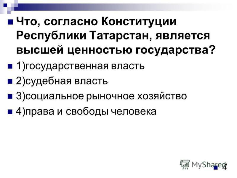 Что, согласно Конституции Республики Татарстан, является высшей ценностью государства? 1)государственная власть 2)судебная власть 3)социальное рыночное хозяйство 4)права и свободы человека 4