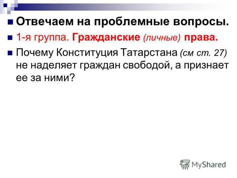 Отвечаем на проблемные вопросы. 1-я группа. Гражданские (личные) права. Почему Конституция Татарстана (см ст. 27) не наделяет граждан свободой, а признает ее за ними?