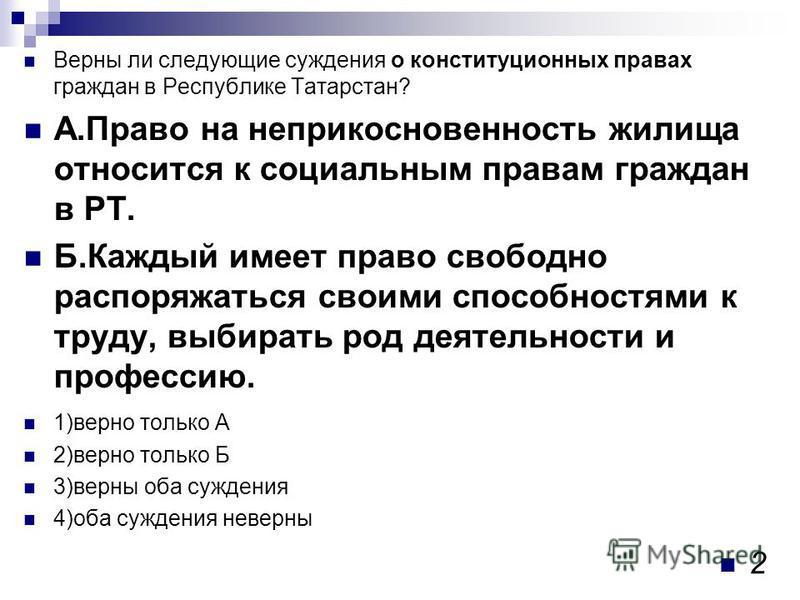 Верны ли следующие суждения о конституционных правах граждан в Республике Татарстан? А.Право на неприкосновенность жилища относится к социальным правам граждан в РТ. Б.Каждый имеет право свободно распоряжаться своими способностями к труду, выбирать р