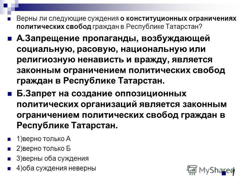 Верны ли следующие суждения о конституционных ограничениях политических свобод граждан в Республике Татарстан? А.Запрещение пропаганды, возбуждающей социальную, расовую, национальную или религиозную ненависть и вражду, является законным ограничением