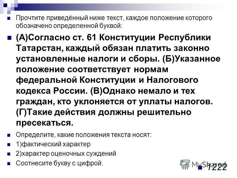 Прочтите приведённый ниже текст, каждое положение которого обозначено определенной буквой: (А)Согласно ст. 61 Конституции Республики Татарстан, каждый обязан платить законно установленные налоги и сборы. (Б)Указанное положение соответствует нормам фе