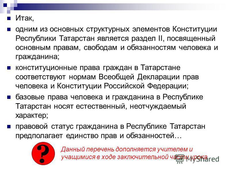 Итак, одним из основных структурных элементов Конституции Республики Татарстан является раздел II, посвященный основным правам, свободам и обязанностям человека и гражданина; конституционные права граждан в Татарстане соответствуют нормам Всеобщей Де