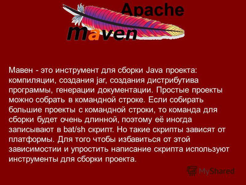 Мавен - это инструмент для сборки Java проекта: компиляции, создания jar, создания дистрибутива программы, генерации документации. Простые проекты можно собрать в командной строке. Если собирать большие проекты с командной строки, то команда для сбор