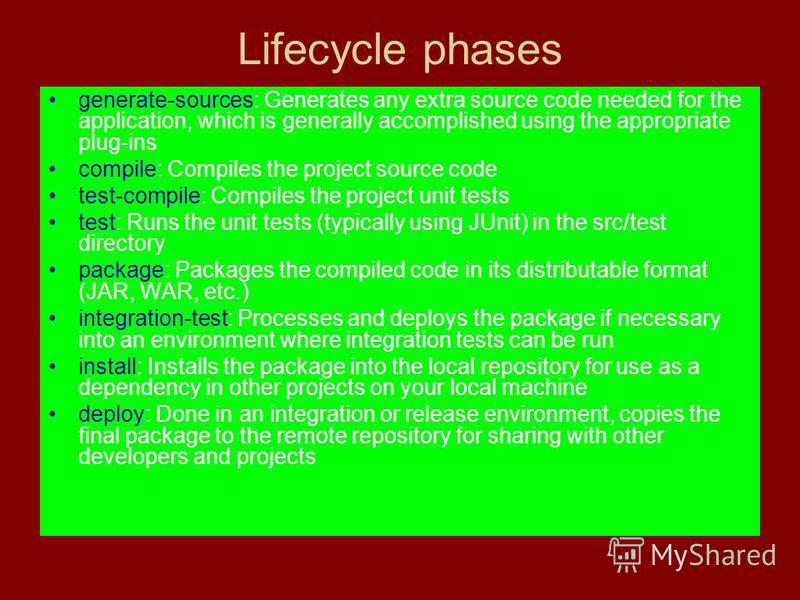 Lifecycle phases generate-sources: Generates any extra source code needed for the application, which is generally accomplished using the appropriate plug-ins compile: Compiles the project source code test-compile: Compiles the project unit tests test