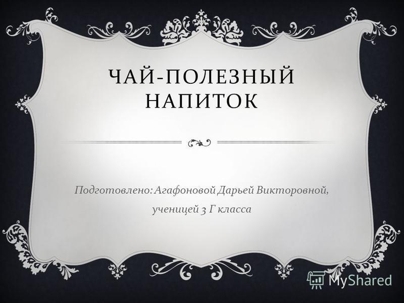 Подготовлено : Агафоновой Дарьей Викторовной, ученицей 3 Г класса ЧАЙ - ПОЛЕЗНЫЙ НАПИТОК