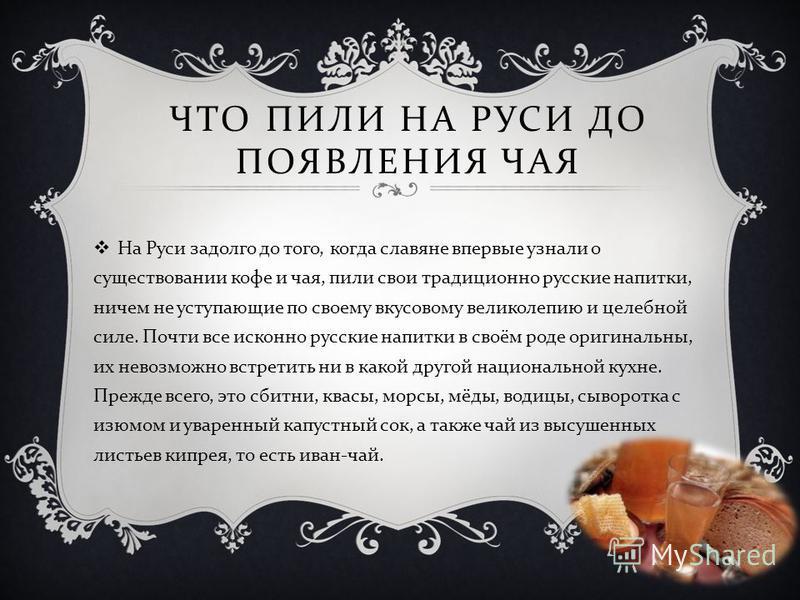 ЧТО ПИЛИ НА РУСИ ДО ПОЯВЛЕНИЯ ЧАЯ На Руси задолго до того, когда славяне впервые узнали о существовании кофе и чая, пили свои традиционно русские напитки, ничем не уступающие по своему вкусовому великолепию и целебной силе. Почти все исконно русские