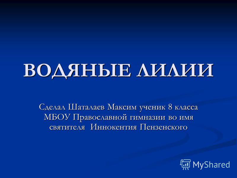ВОДЯНЫЕ ЛИЛИИ Сделал Шаталаев Максим ученик 8 класса МБОУ Православной гимназии во имя святителя Иннокентия Пензенского