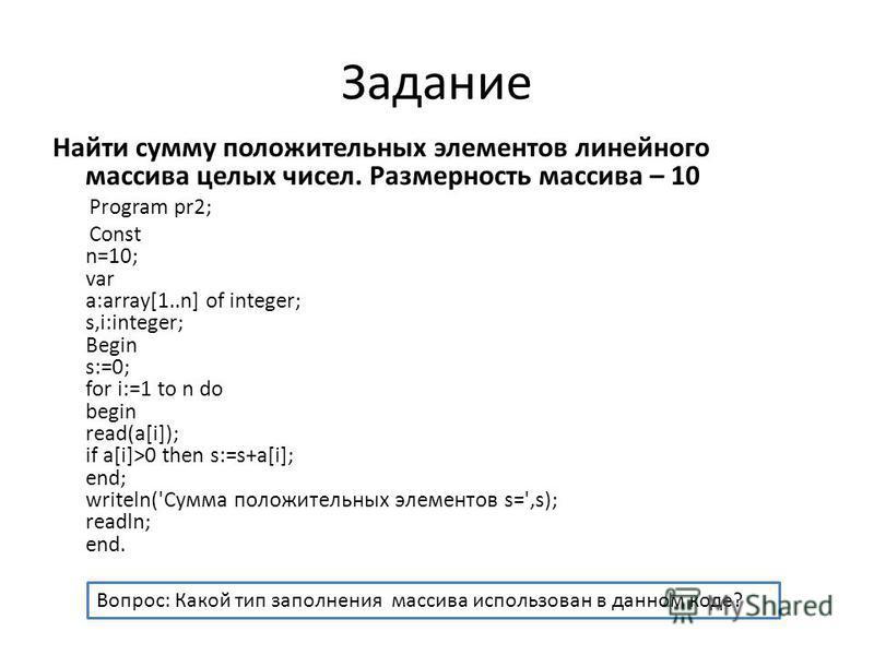 Задание Найти сумму положительных элементов линейного массива целых чисел. Размерность массива – 10 Program pr2; Const n=10; var a:array[1..n] of integer; s,i:integer; Begin s:=0; for i:=1 to n do begin read(a[i]); if a[i]>0 then s:=s+a[i]; end; writ