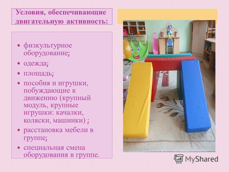 Условия, обеспечивающие двигательную активность: физкультурное оборудование ; одежда ; площадь ; пособия и игрушки, побуждающие к движению (крупный модуль, крупные игрушки: качалки, коляски, машинки) ; расстановка мебели в группе ; специальная смена