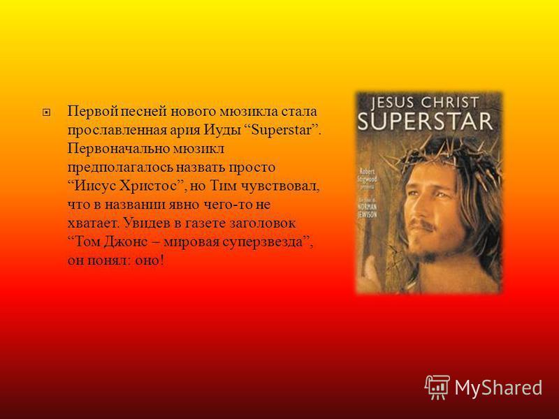 Первой песней нового мюзикла стала прославленная ария Иуды Superstar. Первоначально мюзикл предполагалось назвать просто Иисус Христос, но Тим чувствовал, что в названии явно чего - то не хватает. Увидев в газете заголовок Том Джонс – мировая суперзв