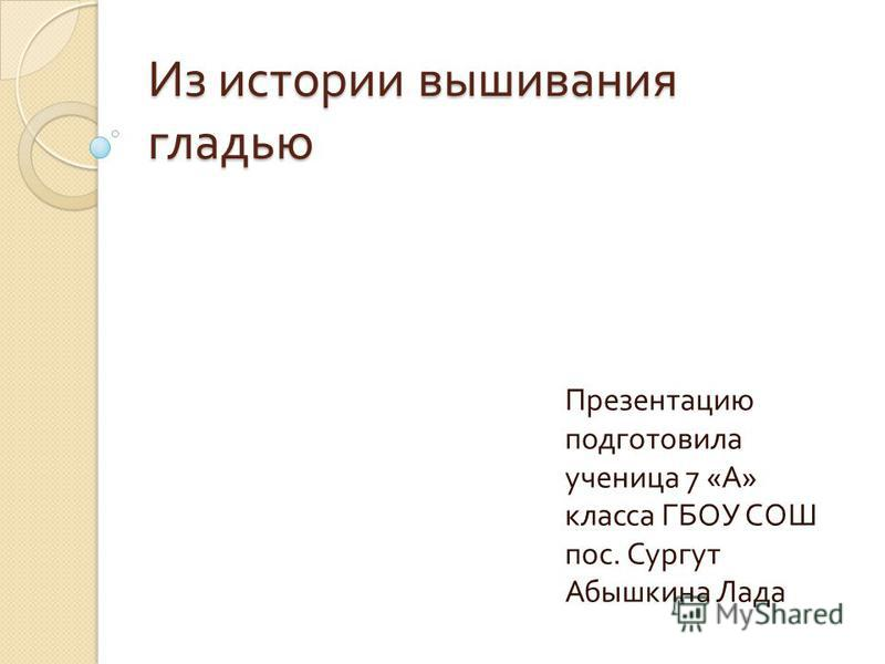 Из истории вышивания гладью Презентацию подготовила ученица 7 « А » класса ГБОУ СОШ пос. Сургут Абышкина Лада