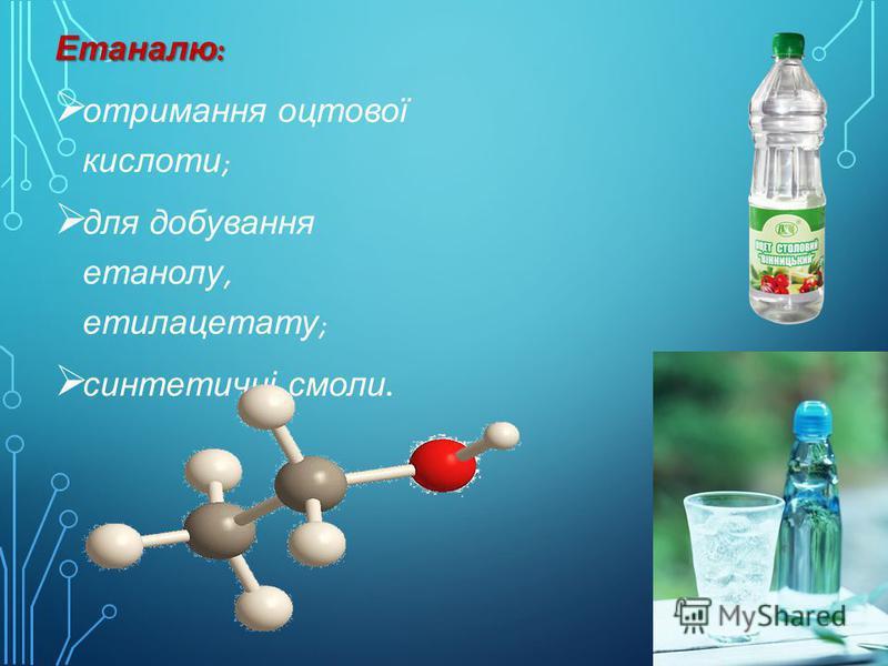 Етаналю: отримання оцтової кислоти; для добування етанолу, етилацетату; синтетичні смоли.