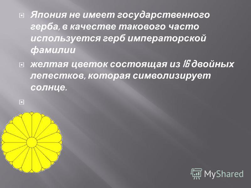 Япония не имеет государственного герба, в качестве такового часто используется герб императорской фамилии желтая цветок состоящая из 16 двойных лепестков, которая символизирует солнце.