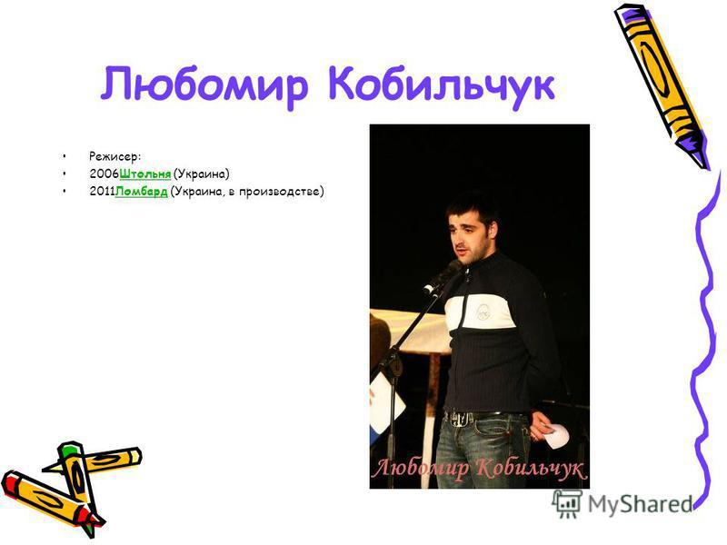 Любомир Кобильчук Режисер: 2006Штольня (Украина)Штольня 2011Ломбард (Украина, в производстве)Ломбард