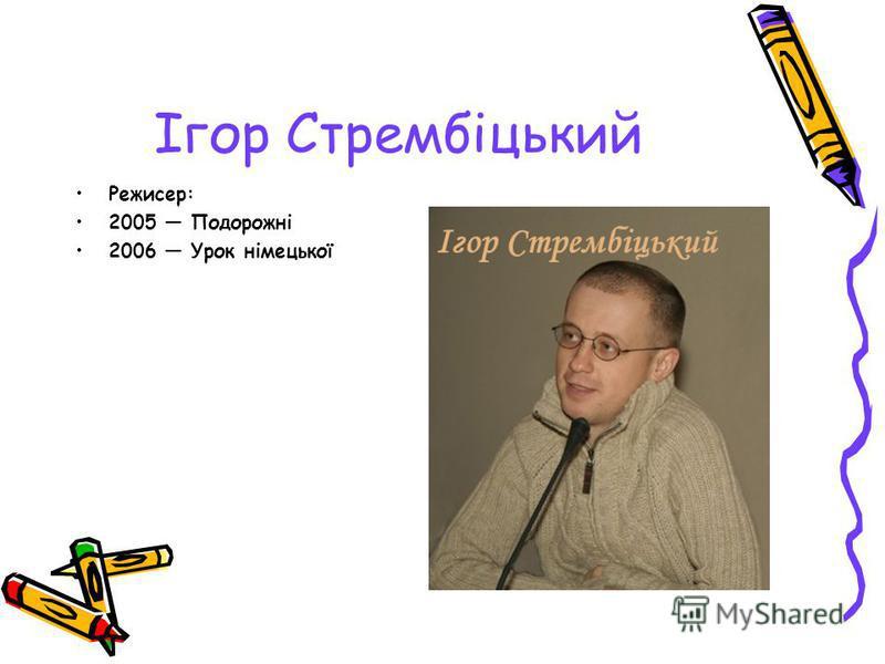 Ігор Стрембіцький Режисер: 2005 Подорожні 2006 Урок німецької