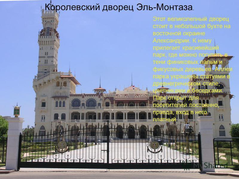 Королевский дворец Эль-Монтаза. Этот великолепный дворец стоит в небольшой бухте на восточной окраине Александрии. К нему прилегает красивейший парк, где можно погулять в тени финиковых пальм и фикусовых деревьев. Аллеи парка украшены статуями в древ
