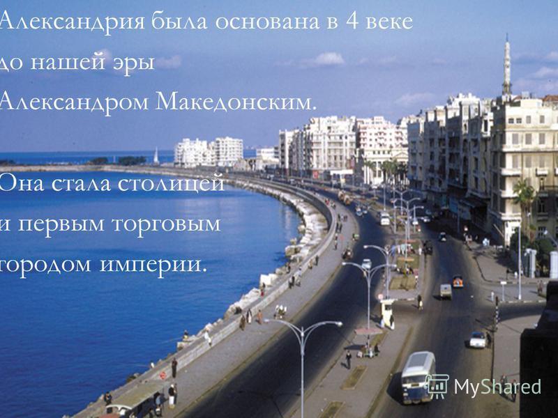 Александрия была основана в 4 веке до нашей эры Александром Македонским. Она стала столицей и первым торговым городом империи.