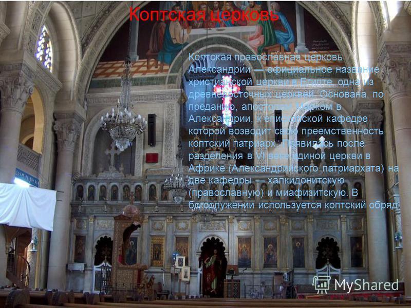 Коптская церковь. Ко́птская правосла́ваня це́рковь Александри́и официальное название христианской церкви в Египте, одна из древневосточных церквей. Основана, по преданию, апостолом Марком в Александрии, к епископской кафедре которой возводит свою пре