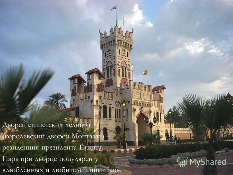 Дворец египетских хедивов (королевский дворец Монтазах) – резиденция президента Египта. Парк при дворце популярен у влюбленных и любителей пикников.
