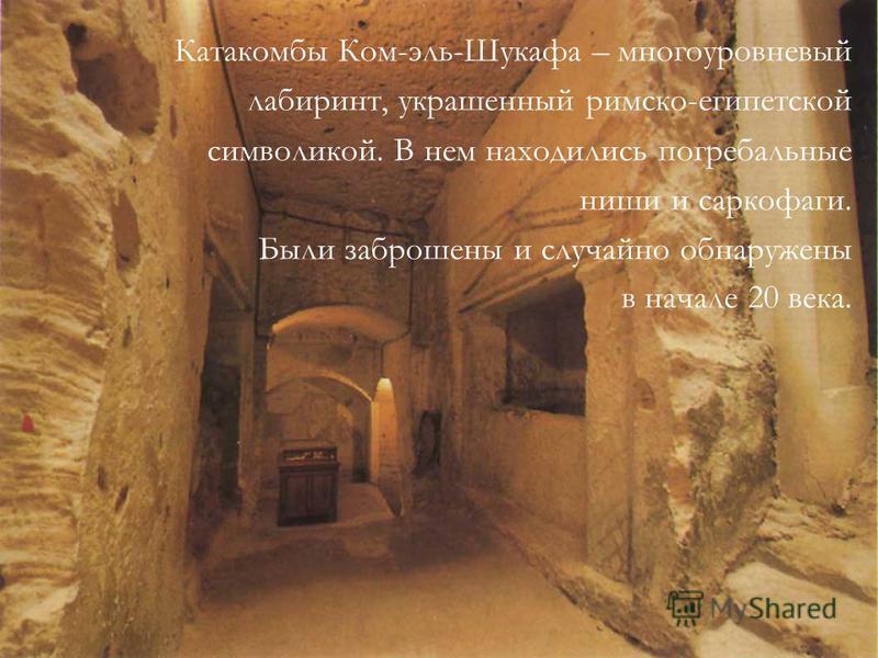 Катакомбы Ком-эль-Шукафа – многоуровневый лабиринт, украшенный римско-египетской символикой. В нем находились погребальные ниши и саркофаги. Были заброшены и случайно обнаружены в начале 20 века.